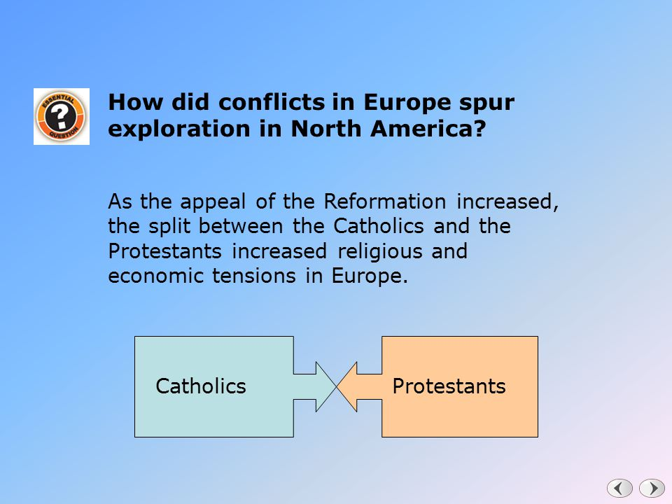 How did conflicts in Europe spur exploration in North America? As the appeal of the Reformation increased, the split between the Catholics and the Pro