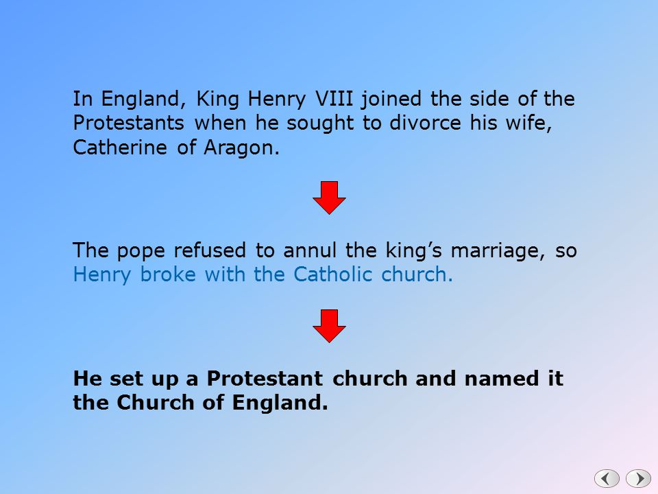 In England, King Henry VIII joined the side of the Protestants when he sought to divorce his wife, Catherine of Aragon. The pope refused to annul the
