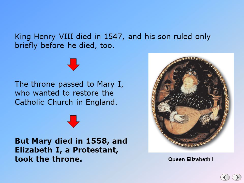 King Henry VIII died in 1547, and his son ruled only briefly before he died, too. The throne passed to Mary I, who wanted to restore the Catholic Chur