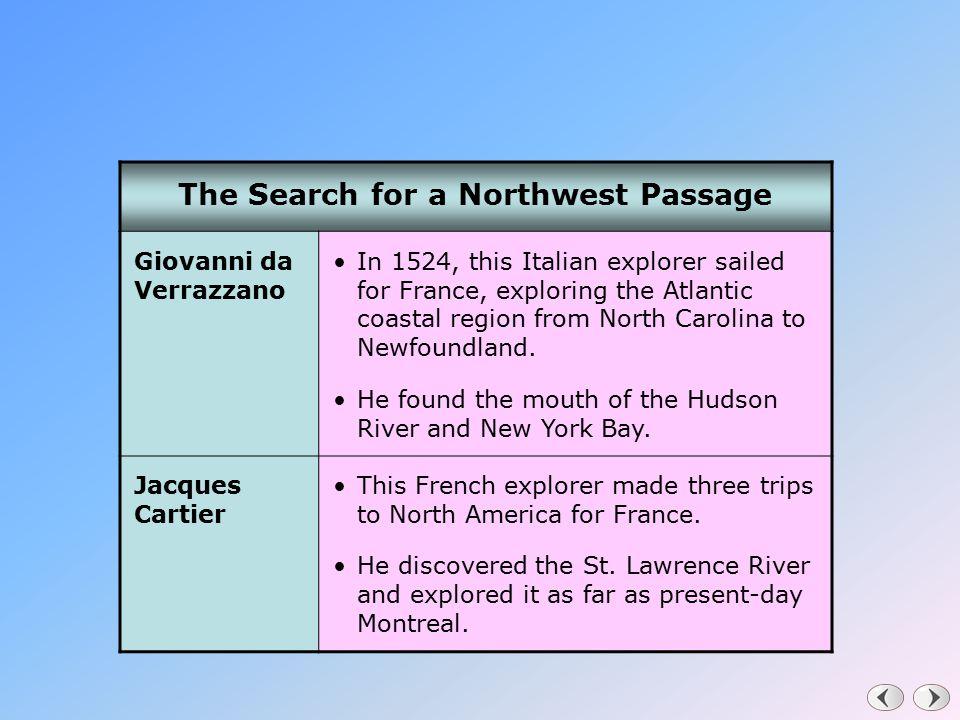The Search for a Northwest Passage Giovanni da Verrazzano In 1524, this Italian explorer sailed for France, exploring the Atlantic coastal region from North Carolina to Newfoundland.