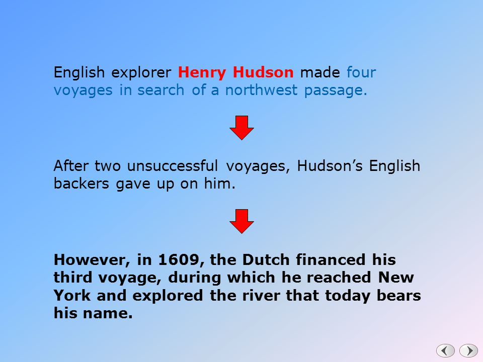 English explorer Henry Hudson made four voyages in search of a northwest passage. After two unsuccessful voyages, Hudson's English backers gave up on