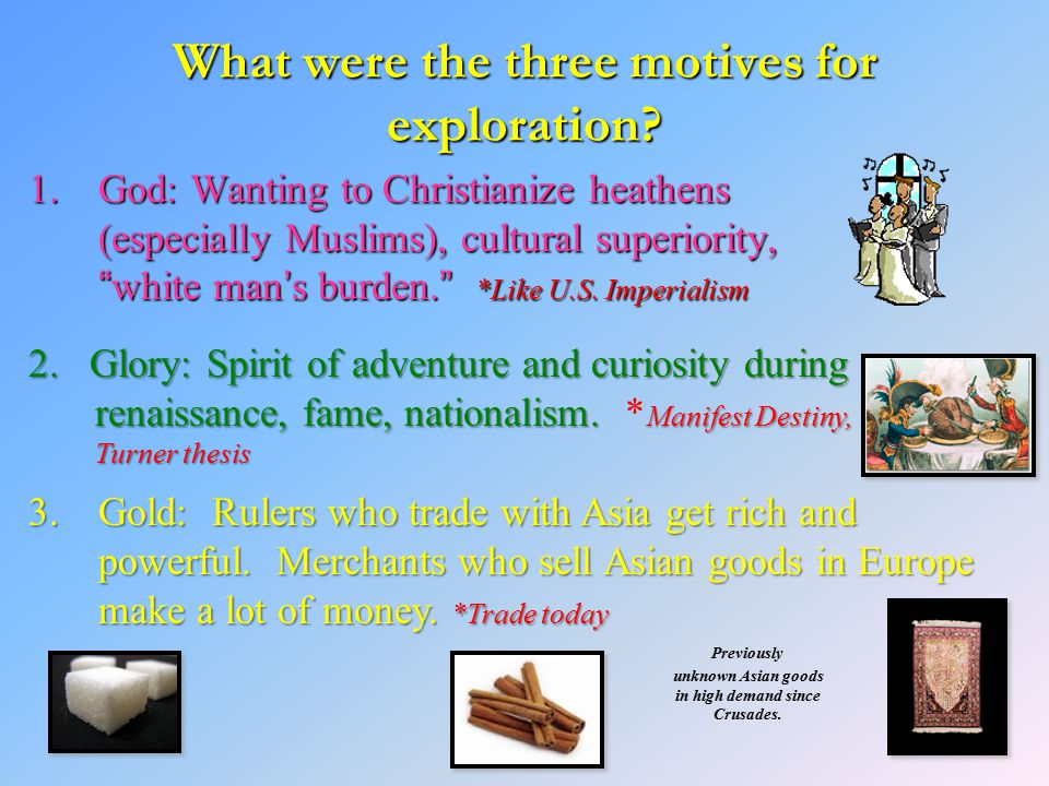 """What were the three motives for exploration? 1.God: Wanting to Christianize heathens (especially Muslims), cultural superiority, """"white man's burden."""""""