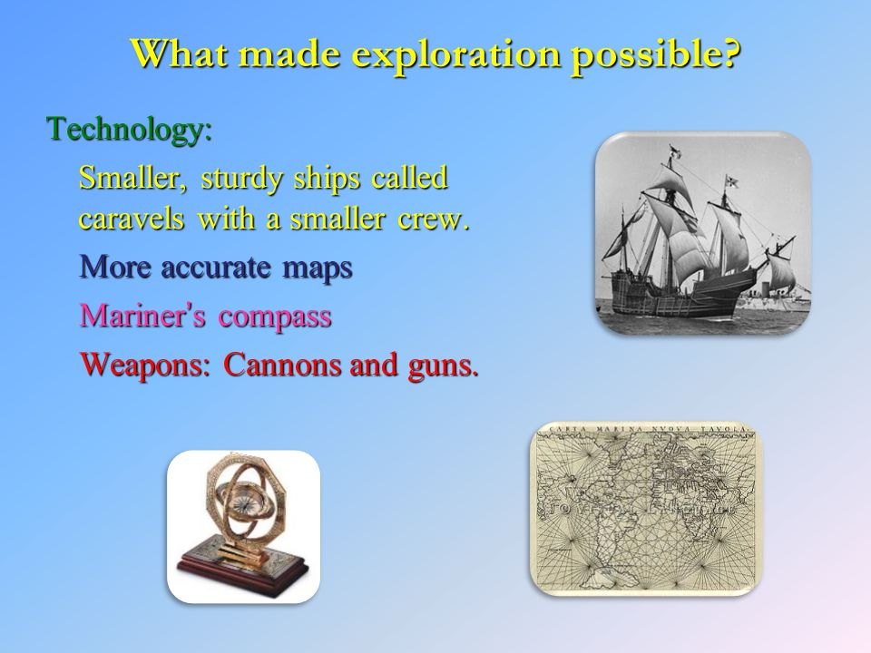 What made exploration possible? Technology: Smaller, sturdy ships called caravels with a smaller crew. More accurate maps More accurate maps Mariner's