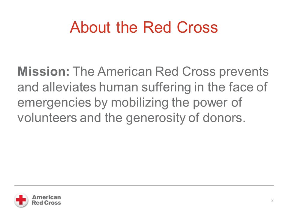 2 About the Red Cross Mission: The American Red Cross prevents and alleviates human suffering in the face of emergencies by mobilizing the power of vo