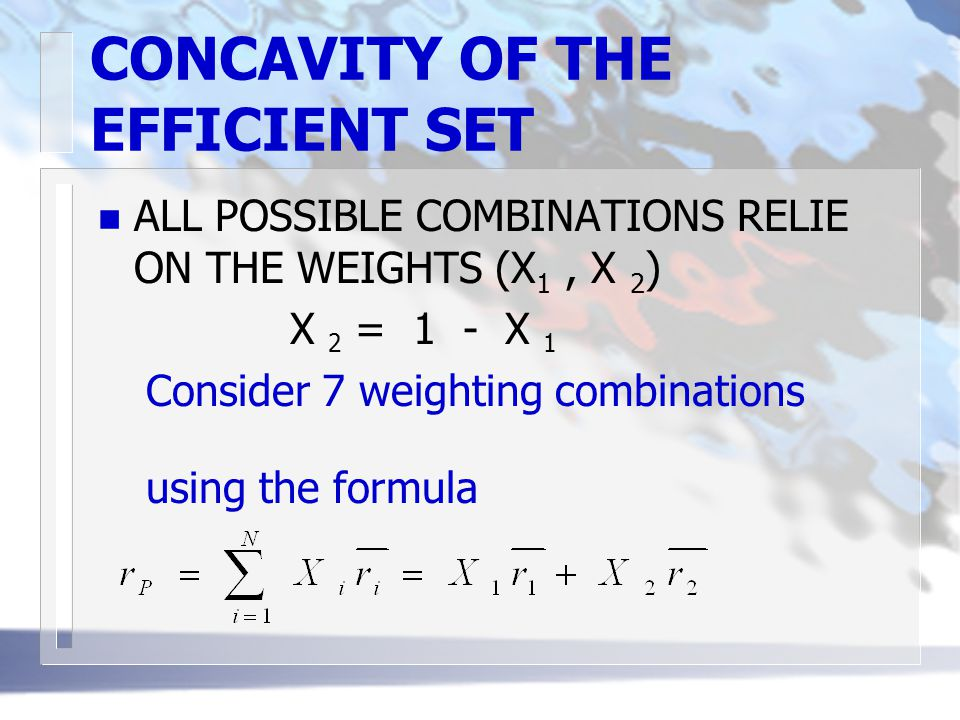 CONCAVITY OF THE EFFICIENT SET n ALL POSSIBLE COMBINATIONS RELIE ON THE WEIGHTS (X 1, X 2 ) X 2 = 1 - X 1 Consider 7 weighting combinations using the