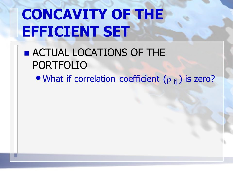 CONCAVITY OF THE EFFICIENT SET n ACTUAL LOCATIONS OF THE PORTFOLIO What if correlation coefficient (  ij ) is zero?
