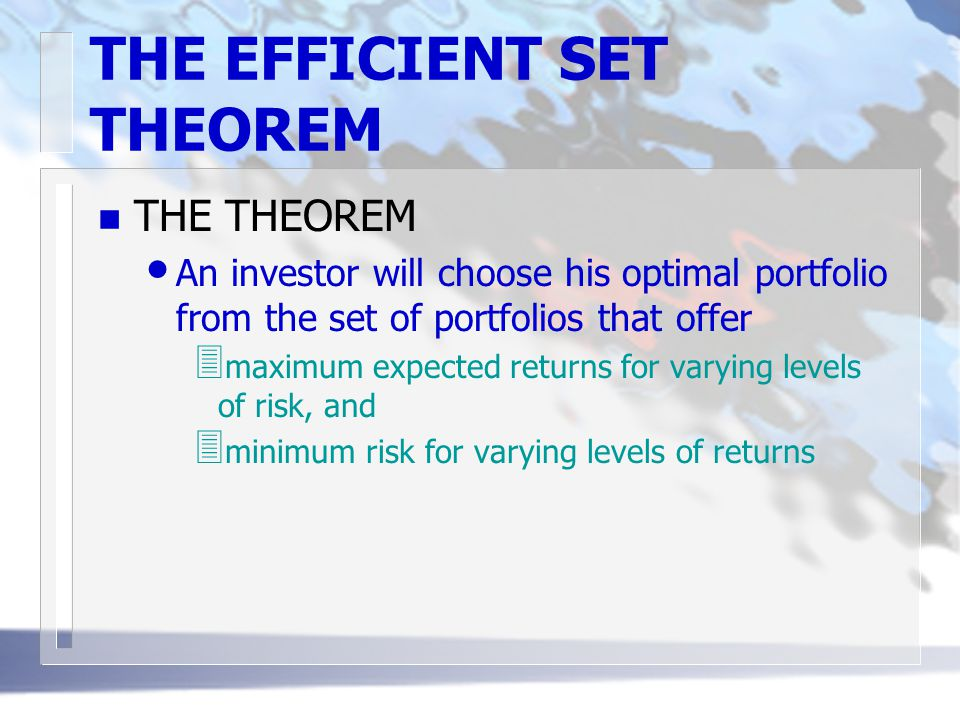 THE EFFICIENT SET THEOREM n THE THEOREM An investor will choose his optimal portfolio from the set of portfolios that offer 3 maximum expected returns