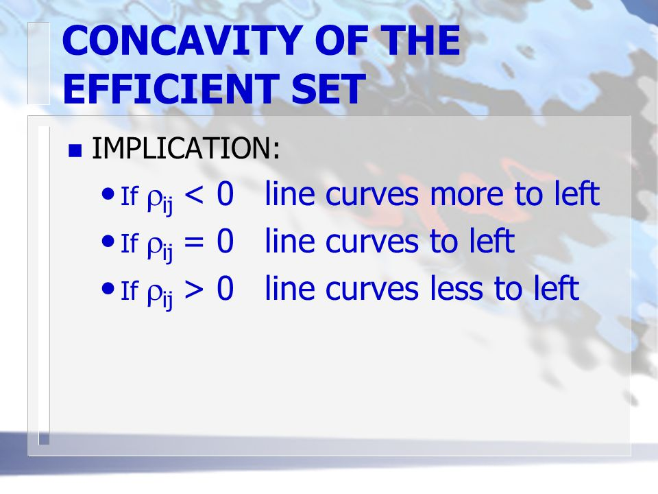 CONCAVITY OF THE EFFICIENT SET n IMPLICATION: If  ij < 0line curves more to left If  ij = 0line curves to left If  ij > 0line curves less to left