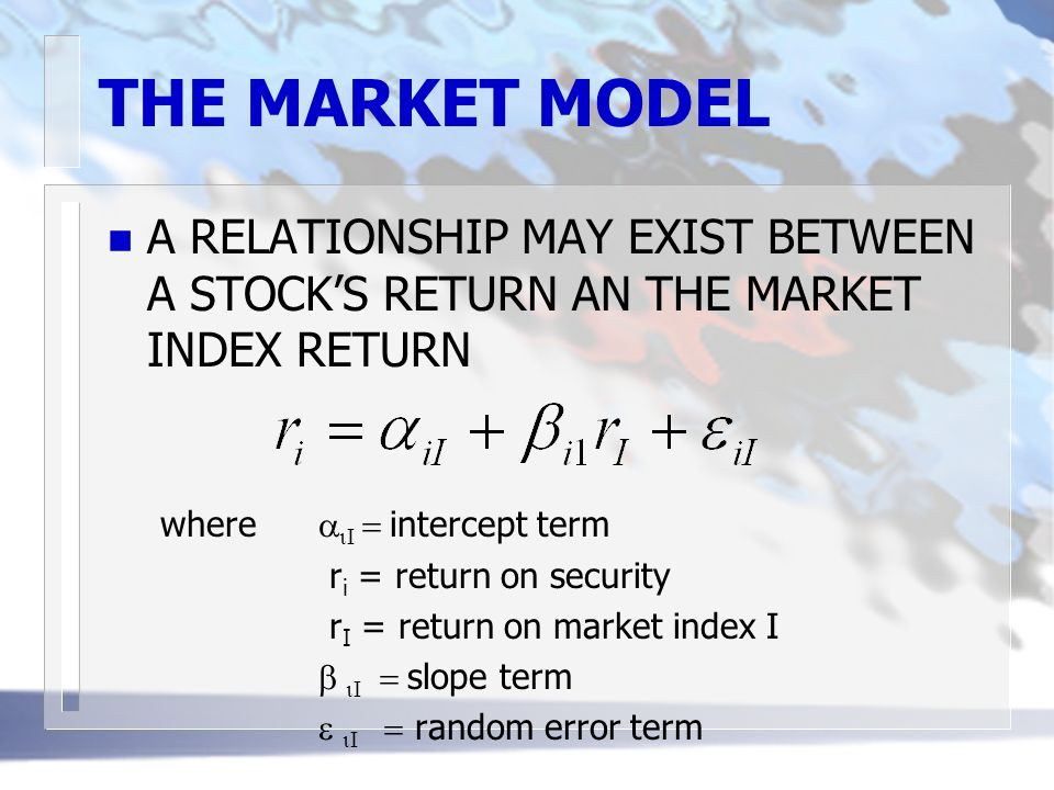 THE MARKET MODEL n A RELATIONSHIP MAY EXIST BETWEEN A STOCK'S RETURN AN THE MARKET INDEX RETURN where    intercept term r i = return on security