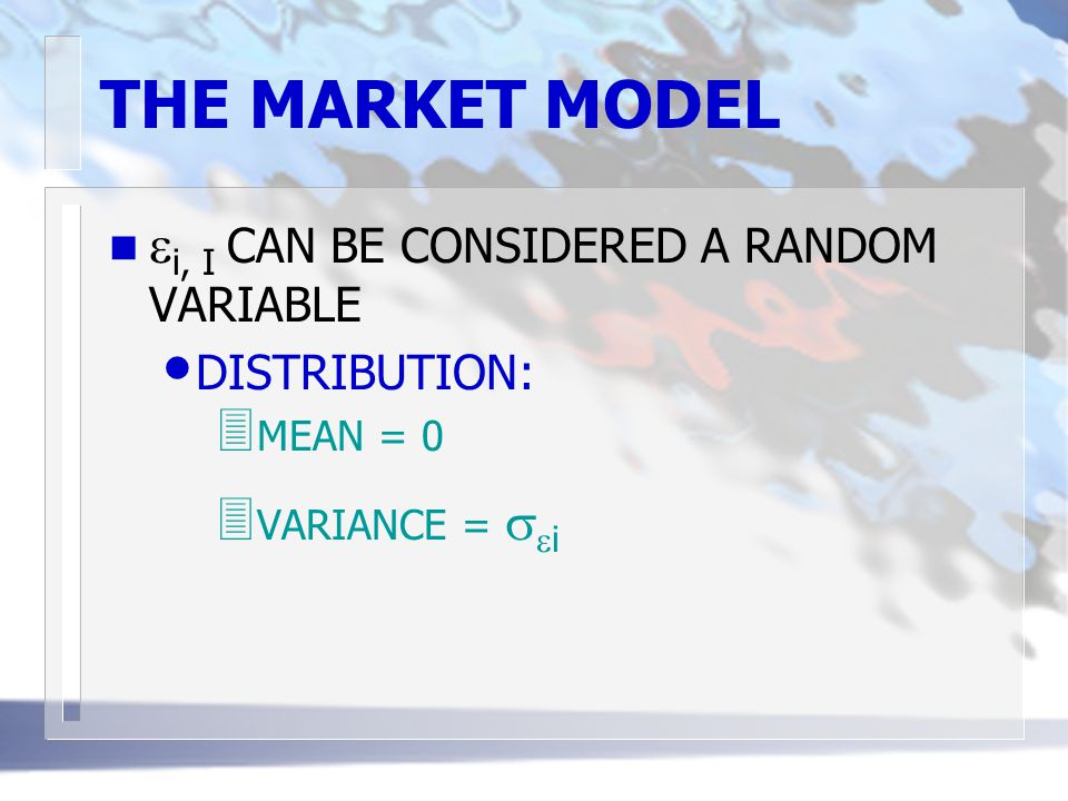 THE MARKET MODEL  i, I CAN BE CONSIDERED A RANDOM VARIABLE DISTRIBUTION: 3 MEAN = 0  VARIANCE =   i