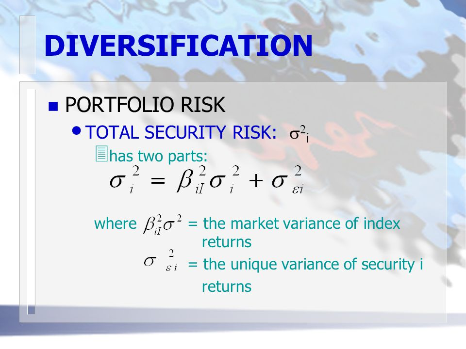 DIVERSIFICATION n PORTFOLIO RISK TOTAL SECURITY RISK:   i 3 has two parts: where = the market variance of index returns = the unique variance of sec