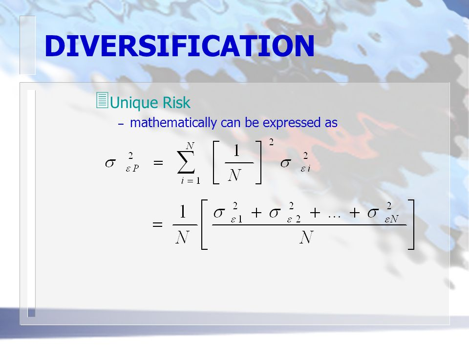 DIVERSIFICATION 3 Unique Risk – mathematically can be expressed as