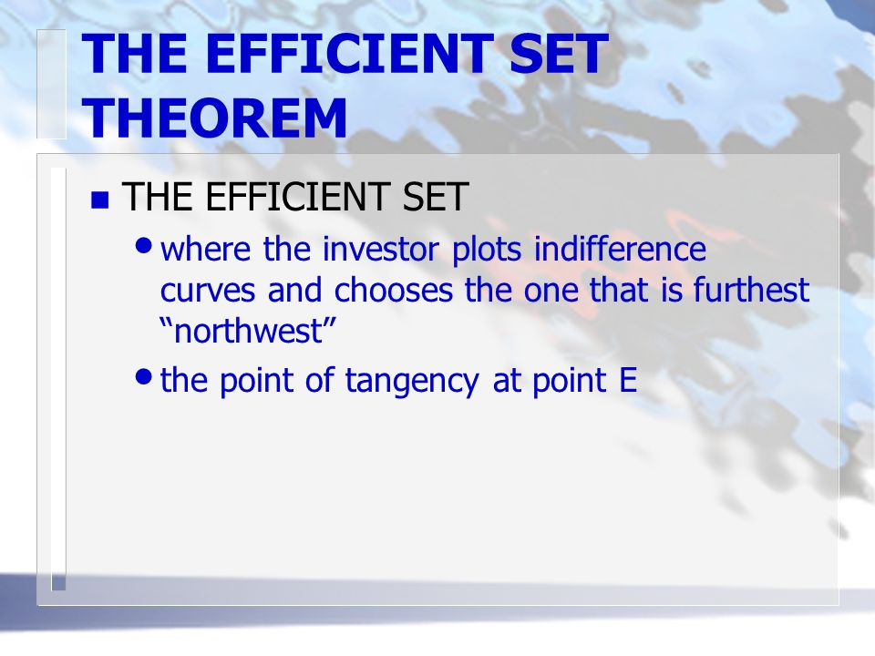 "THE EFFICIENT SET THEOREM n THE EFFICIENT SET where the investor plots indifference curves and chooses the one that is furthest ""northwest"" the point"