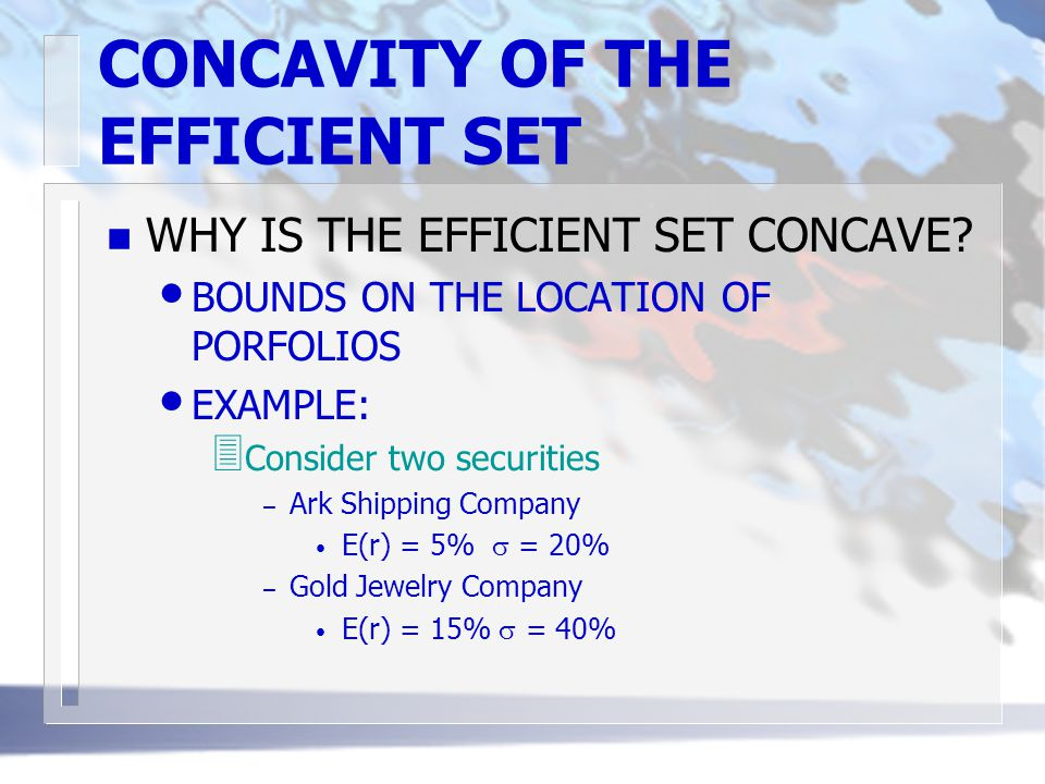 CONCAVITY OF THE EFFICIENT SET n WHY IS THE EFFICIENT SET CONCAVE? BOUNDS ON THE LOCATION OF PORFOLIOS EXAMPLE: 3 Consider two securities – Ark Shippi