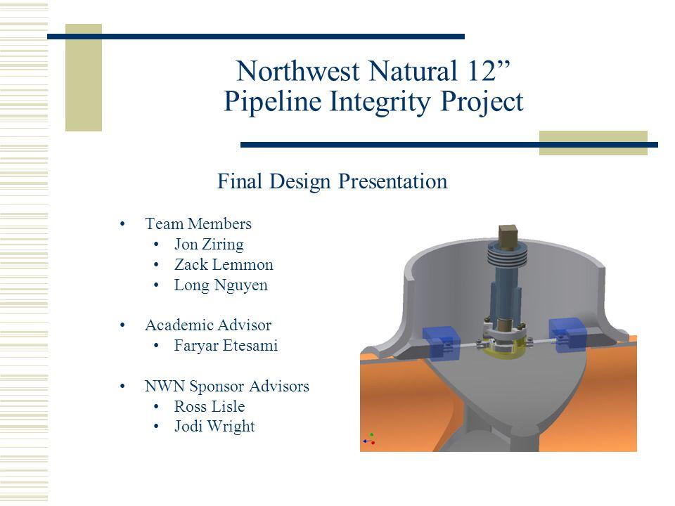 """Northwest Natural 12"""" Pipeline Integrity Project Team Members Jon Ziring Zack Lemmon Long Nguyen Academic Advisor Faryar Etesami NWN Sponsor Advisors"""
