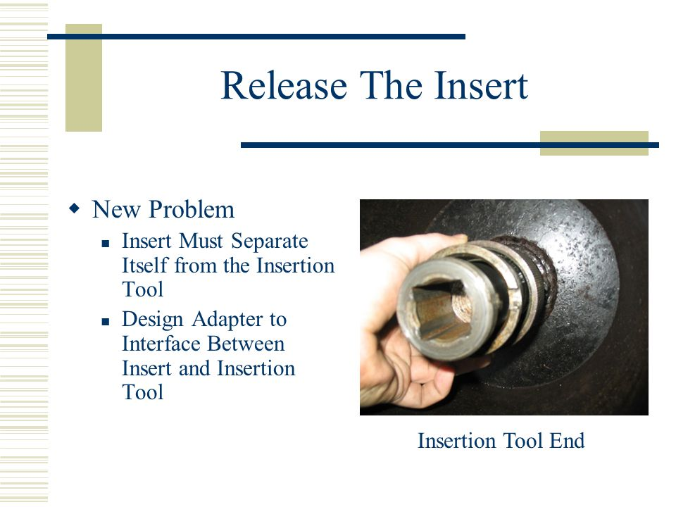 Release The Insert  New Problem Insert Must Separate Itself from the Insertion Tool Design Adapter to Interface Between Insert and Insertion Tool Insertion Tool End