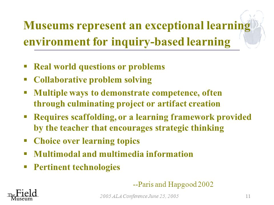 2005 ALA Conference June 25, 200511 Museums represent an exceptional learning environment for inquiry-based learning  Real world questions or problems  Collaborative problem solving  Multiple ways to demonstrate competence, often through culminating project or artifact creation  Requires scaffolding, or a learning framework provided by the teacher that encourages strategic thinking  Choice over learning topics  Multimodal and multimedia information  Pertinent technologies --Paris and Hapgood 2002
