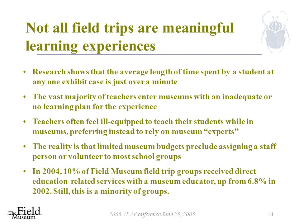 2005 ALA Conference June 25, 200514 Not all field trips are meaningful learning experiences Research shows that the average length of time spent by a student at any one exhibit case is just over a minute The vast majority of teachers enter museums with an inadequate or no learning plan for the experience Teachers often feel ill-equipped to teach their students while in museums, preferring instead to rely on museum experts The reality is that limited museum budgets preclude assigning a staff person or volunteer to most school groups In 2004, 10% of Field Museum field trip groups received direct education-related services with a museum educator, up from 6.8% in 2002.