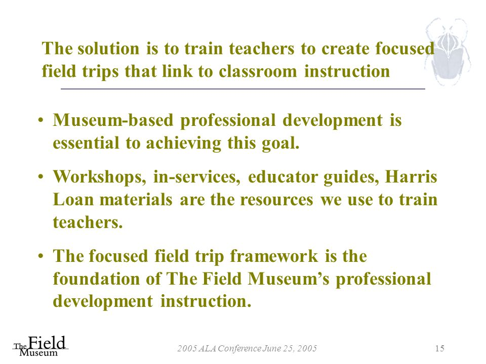 2005 ALA Conference June 25, 200515 The solution is to train teachers to create focused field trips that link to classroom instruction Museum-based professional development is essential to achieving this goal.