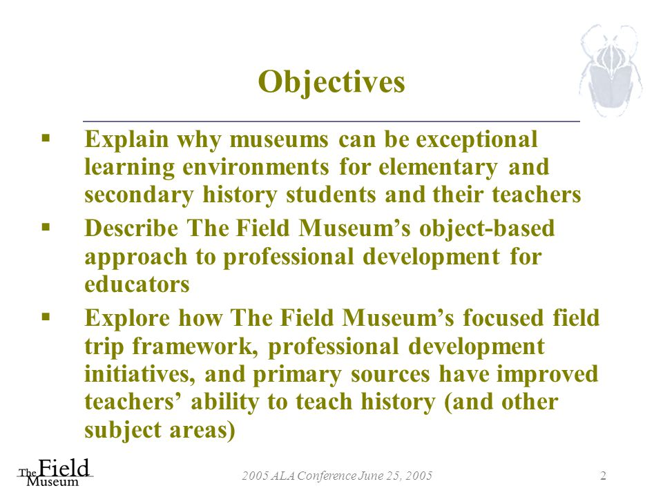 2005 ALA Conference June 25, 20052 Objectives  Explain why museums can be exceptional learning environments for elementary and secondary history students and their teachers  Describe The Field Museum's object-based approach to professional development for educators  Explore how The Field Museum's focused field trip framework, professional development initiatives, and primary sources have improved teachers' ability to teach history (and other subject areas)