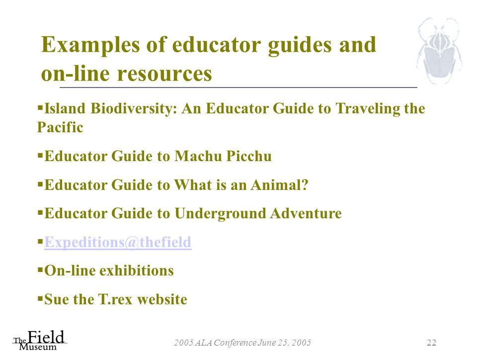 2005 ALA Conference June 25, 200522 Examples of educator guides and on-line resources  Island Biodiversity: An Educator Guide to Traveling the Pacific  Educator Guide to Machu Picchu  Educator Guide to What is an Animal.