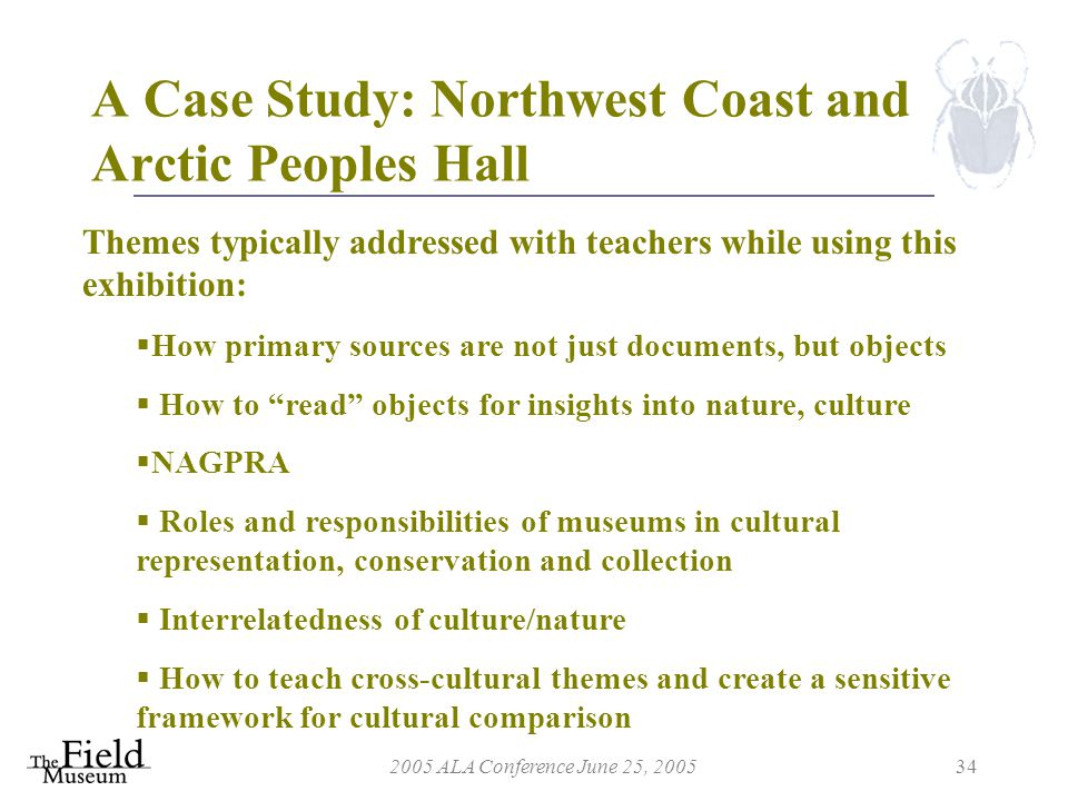 2005 ALA Conference June 25, 200534 A Case Study: Northwest Coast and Arctic Peoples Hall Themes typically addressed with teachers while using this exhibition:  How primary sources are not just documents, but objects  How to read objects for insights into nature, culture  NAGPRA  Roles and responsibilities of museums in cultural representation, conservation and collection  Interrelatedness of culture/nature  How to teach cross-cultural themes and create a sensitive framework for cultural comparison