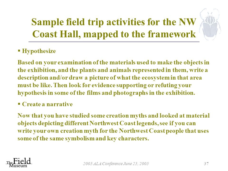 2005 ALA Conference June 25, 200537 Sample field trip activities for the NW Coast Hall, mapped to the framework  Hypothesize Based on your examination of the materials used to make the objects in the exhibition, and the plants and animals represented in them, write a description and/or draw a picture of what the ecosystem in that area must be like.