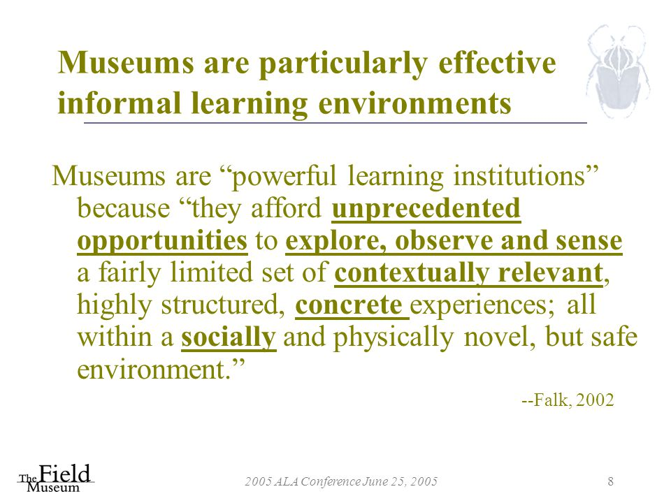 2005 ALA Conference June 25, 20058 Museums are particularly effective informal learning environments Museums are powerful learning institutions because they afford unprecedented opportunities to explore, observe and sense a fairly limited set of contextually relevant, highly structured, concrete experiences; all within a socially and physically novel, but safe environment. --Falk, 2002
