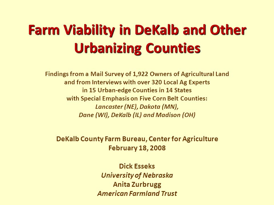 Farm Viability in DeKalb and Other Urbanizing Counties Farm Viability in DeKalb and Other Urbanizing Counties Findings from a Mail Survey of 1,922 Owners of Agricultural Land and from Interviews with over 320 Local Ag Experts in 15 Urban-edge Counties in 14 States with Special Emphasis on Five Corn Belt Counties: Lancaster (NE), Dakota (MN), Dane (WI), DeKalb (IL) and Madison (OH) DeKalb County Farm Bureau, Center for Agriculture February 18, 2008 Dick Esseks University of Nebraska Anita Zurbrugg American Farmland Trust