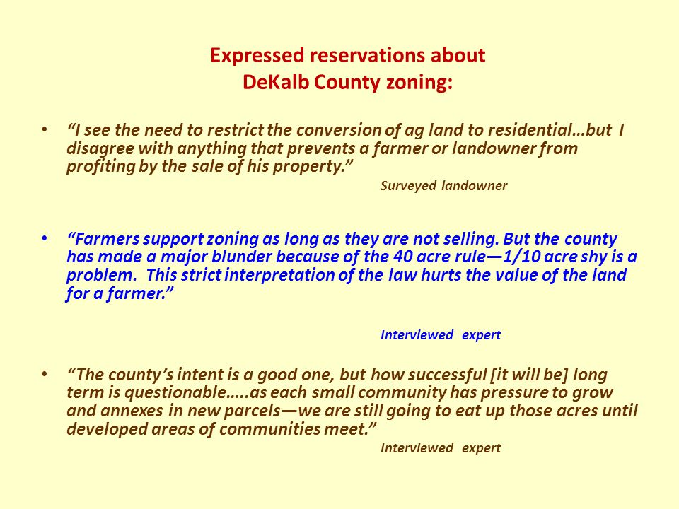 Expressed reservations about DeKalb County zoning: I see the need to restrict the conversion of ag land to residential…but I disagree with anything that prevents a farmer or landowner from profiting by the sale of his property. Surveyed landowner Farmers support zoning as long as they are not selling.