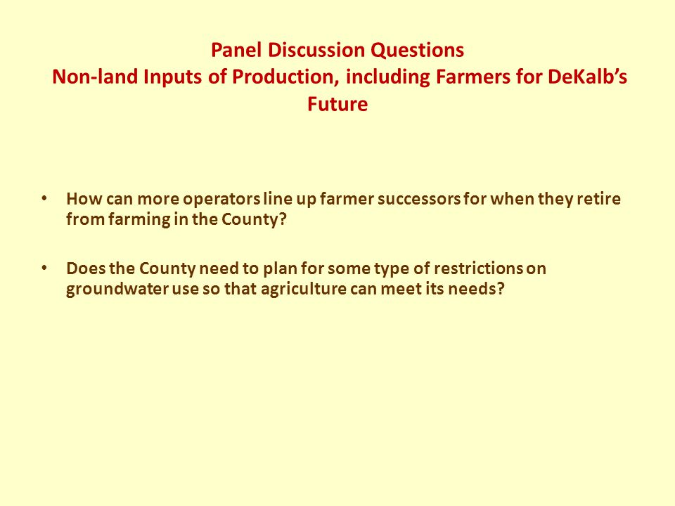 Panel Discussion Questions Non-land Inputs of Production, including Farmers for DeKalb's Future How can more operators line up farmer successors for when they retire from farming in the County.