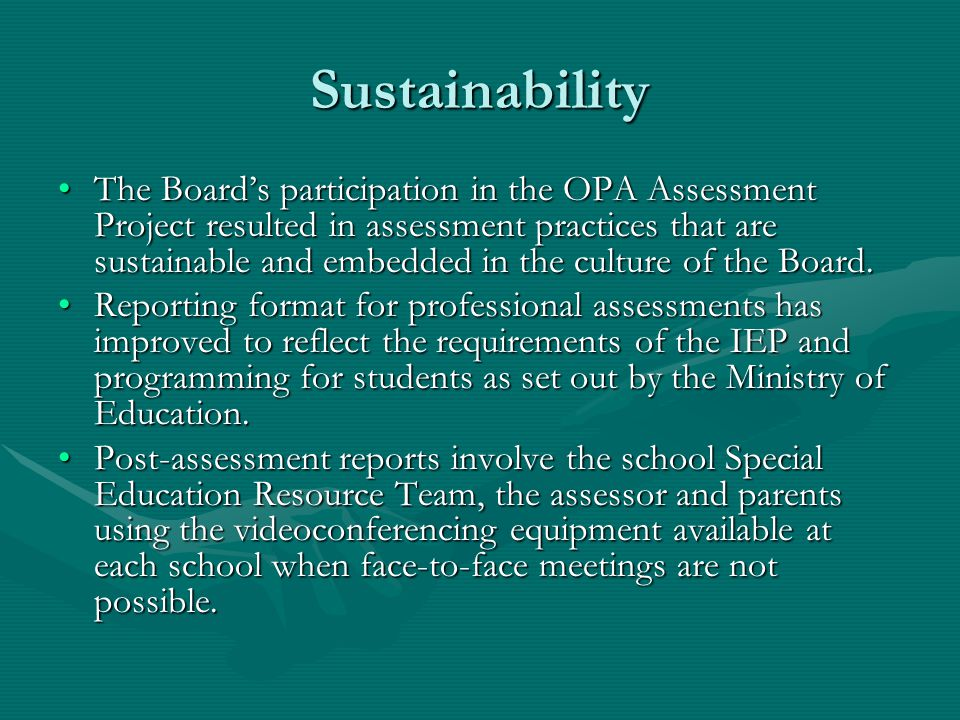 Sustainability The Board's participation in the OPA Assessment Project resulted in assessment practices that are sustainable and embedded in the culture of the Board.The Board's participation in the OPA Assessment Project resulted in assessment practices that are sustainable and embedded in the culture of the Board.