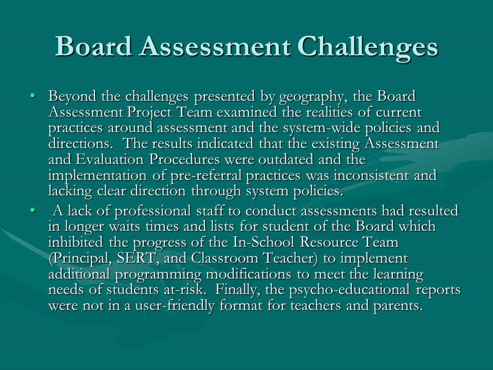 Board Assessment Challenges Beyond the challenges presented by geography, the Board Assessment Project Team examined the realities of current practices around assessment and the system-wide policies and directions.