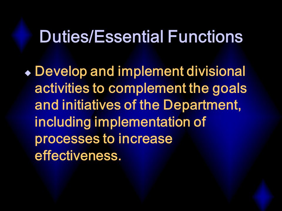 Duties/Essential Functions  Develop and implement divisional activities to complement the goals and initiatives of the Department, including implementation of processes to increase effectiveness.