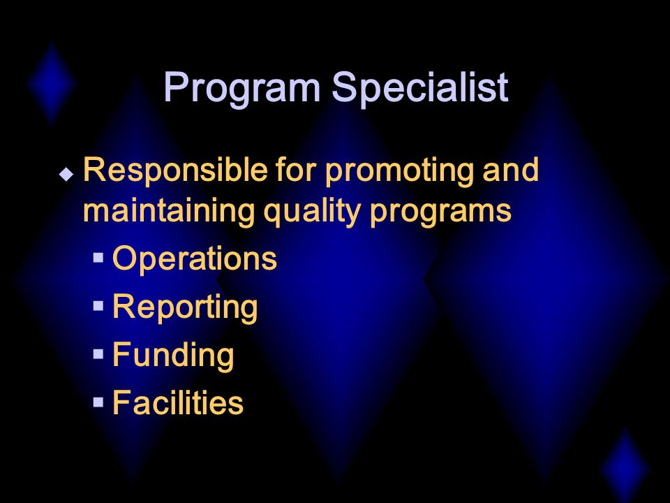 Program Specialist  Responsible for promoting and maintaining quality programs  Operations  Reporting  Funding  Facilities