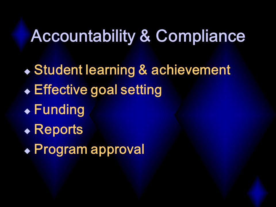 Accountability & Compliance  Student learning & achievement  Effective goal setting  Funding  Reports  Program approval