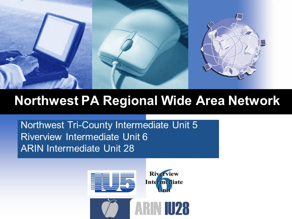 Northwest PA Regional Wide Area Network Northwest Tri-County Intermediate Unit 5 Riverview Intermediate Unit 6 ARIN Intermediate Unit 28