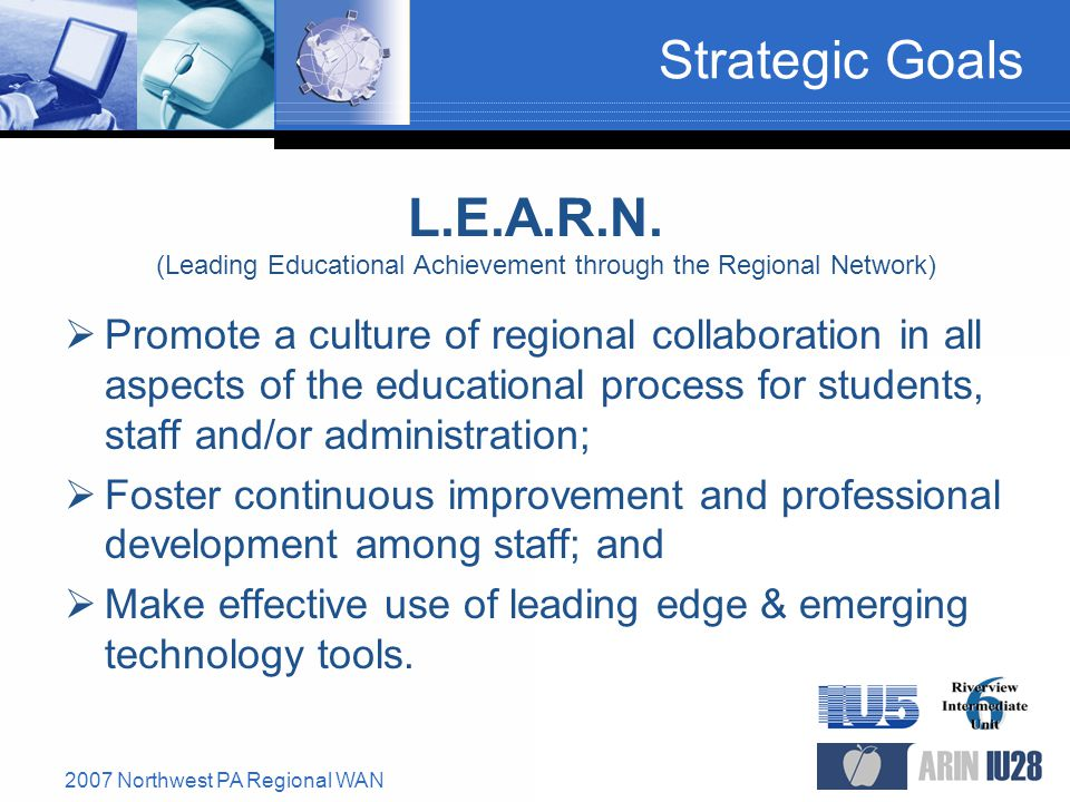 2007 Northwest PA Regional WAN Strategic Goals  Promote a culture of regional collaboration in all aspects of the educational process for students, staff and/or administration;  Foster continuous improvement and professional development among staff; and  Make effective use of leading edge & emerging technology tools.
