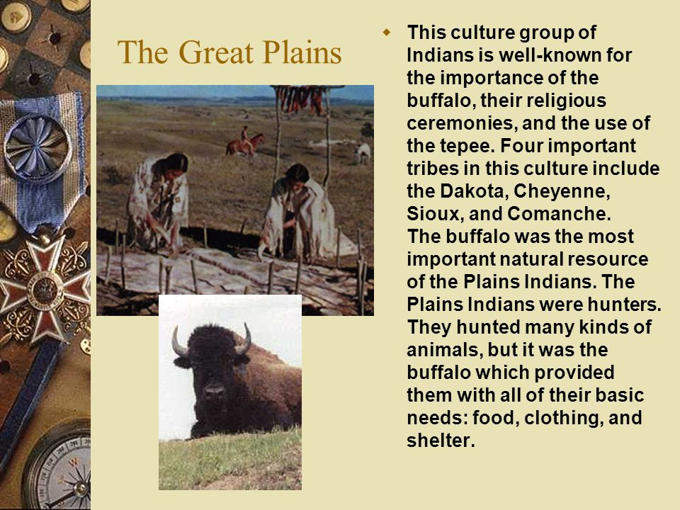 The Great Plains  This culture group of Indians is well-known for the importance of the buffalo, their religious ceremonies, and the use of the tepee