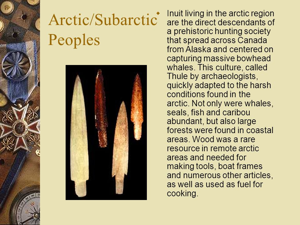 Arctic/Subarctic Peoples  Inuit living in the arctic region are the direct descendants of a prehistoric hunting society that spread across Canada fro