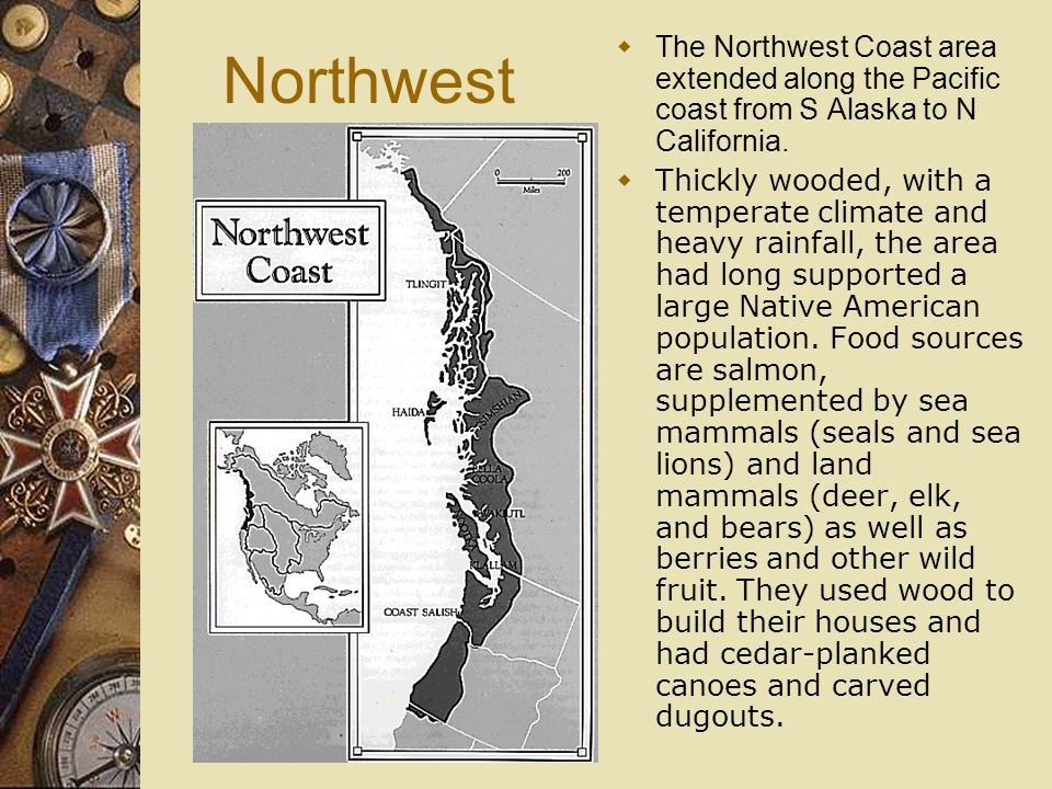 Northwest  The Northwest Coast area extended along the Pacific coast from S Alaska to N California.  Thickly wooded, with a temperate climate and he