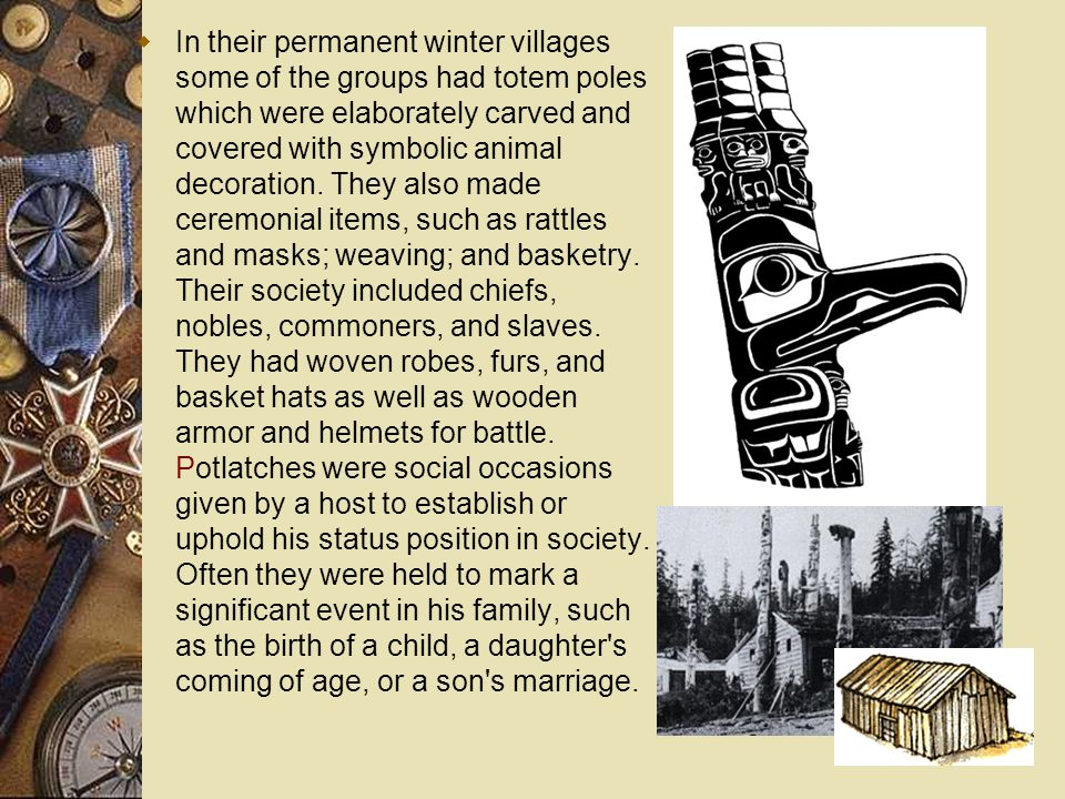  In their permanent winter villages some of the groups had totem poles which were elaborately carved and covered with symbolic animal decoration. The