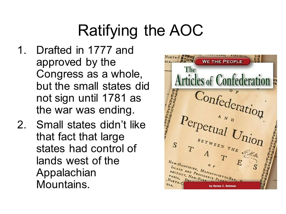 Ratifying the AOC 1.Drafted in 1777 and approved by the Congress as a whole, but the small states did not sign until 1781 as the war was ending.