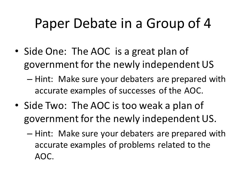 Paper Debate in a Group of 4 Side One: The AOC is a great plan of government for the newly independent US – Hint: Make sure your debaters are prepared with accurate examples of successes of the AOC.