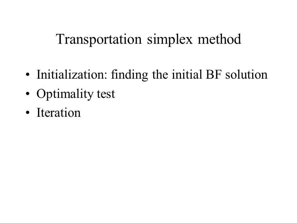 Initialization: finding the initial BF solution Optimality test Iteration Transportation simplex method