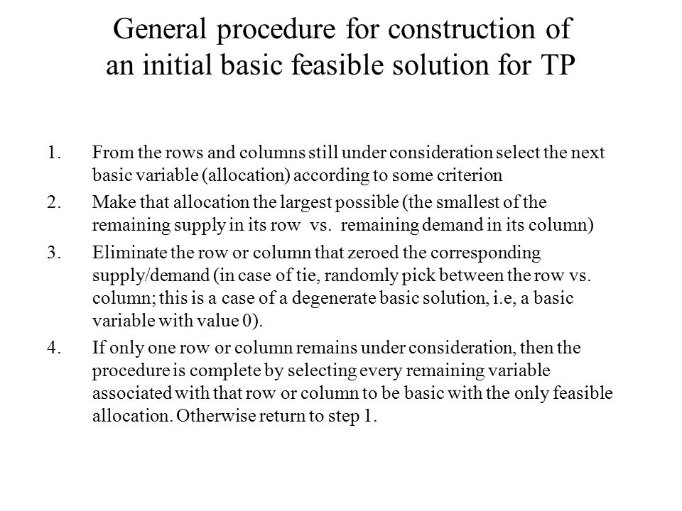 General procedure for construction of an initial basic feasible solution for TP 1.From the rows and columns still under consideration select the next basic variable (allocation) according to some criterion 2.Make that allocation the largest possible (the smallest of the remaining supply in its row vs.