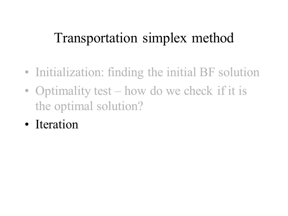 Initialization: finding the initial BF solution Optimality test – how do we check if it is the optimal solution.