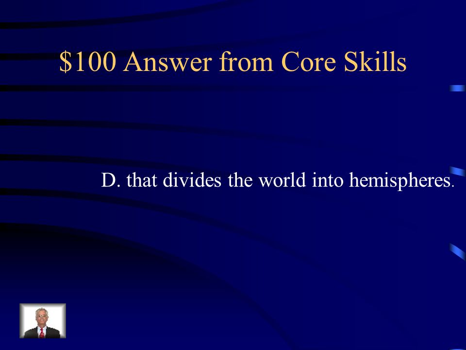 $100 Question from Core Skills The equator is an imaginary line A. that extends from pole to pole. B. that connects North America and South America. C