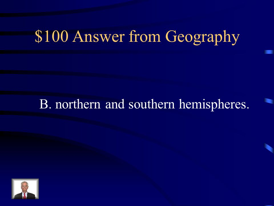 $100 Question from Geography The equator divides the world into A. eastern and western hemispheres. B. northern and southern hemispheres. C. eastern a