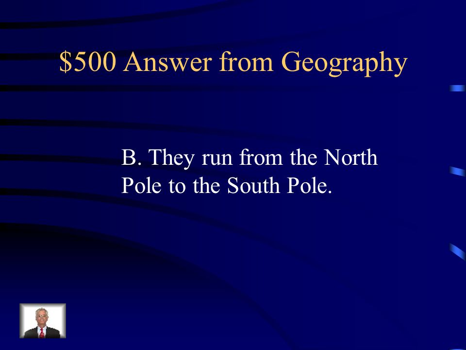 $500 Question from Geography Which statement is true about lines of longitude? A. They run parallel to the equator. B. They run from the North Pole to